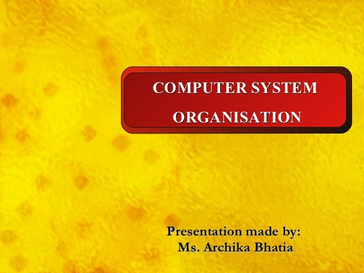 Presentation made by: Ms. Archika Bhatia COMPUTER SYSTEM ORGANISATION