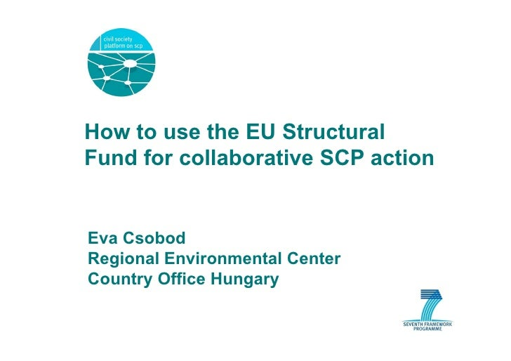How to use the EU Structural Fund for collaborative SCP action   Eva Csobod Regional Environmental Center Country Office H...