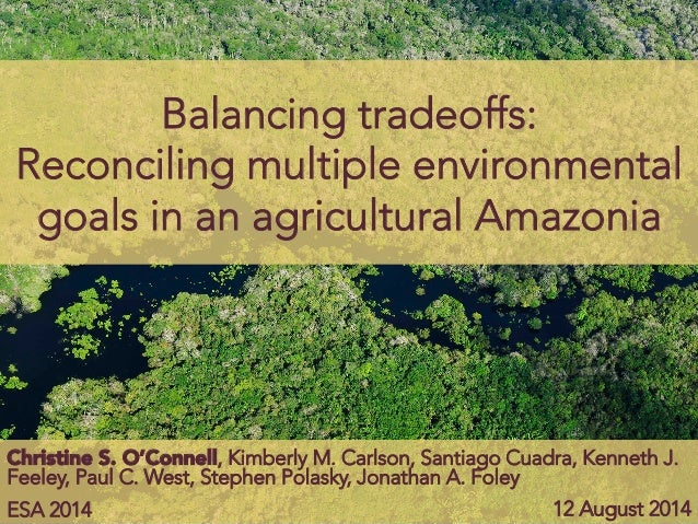 Balancing tradeoffs: Reconciling multiple environmental goals in an agricultural Amazonia ESA 2014  12 August 2014 Christi...