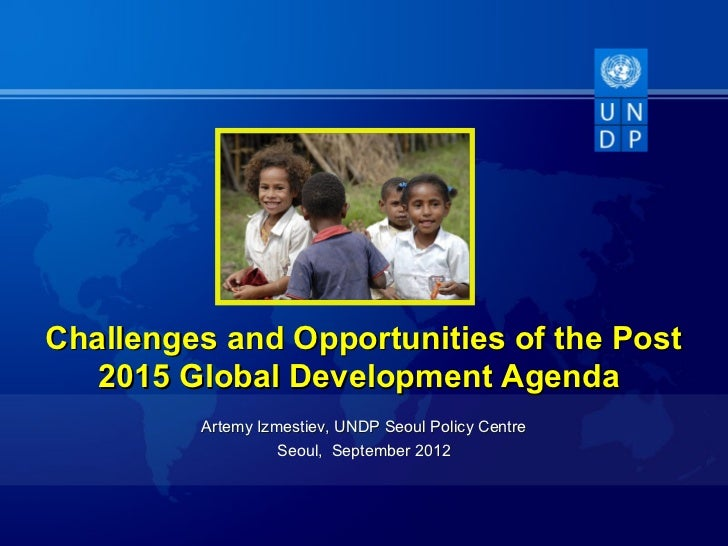 Challenges and Opportunities of the Post   2015 Global Development Agenda         Artemy Izmestiev, UNDP Seoul Policy Cent...