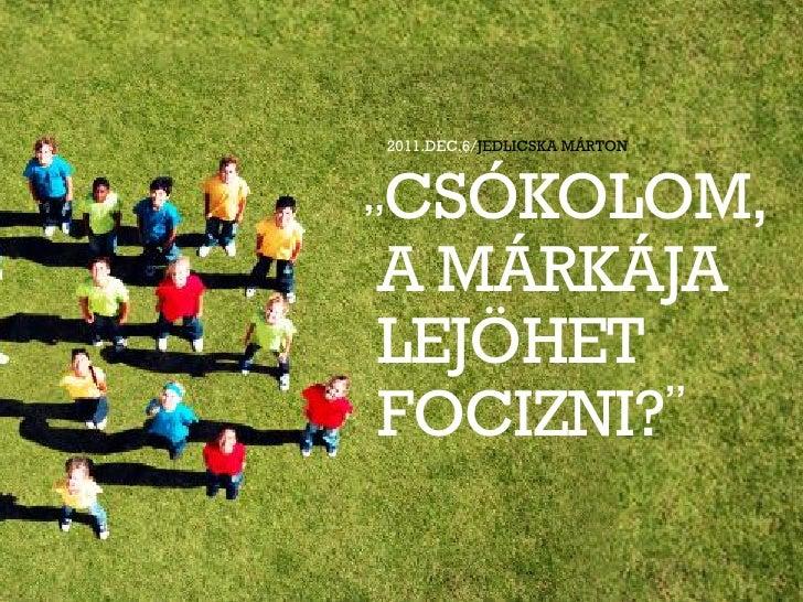 """2011.DEC.6/JEDLICSKA MÁRTON""""CSÓKOLOM,A MÁRKÁJALEJÖHETFOCIZNI?"""""""