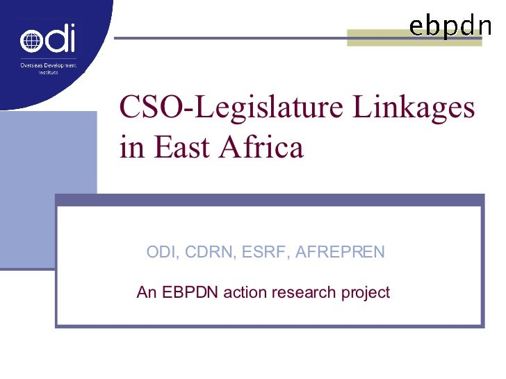 CSO-Legislature Linkages in East Africa  ODI, CDRN, ESRF, AFREPREN An EBPDN action research project