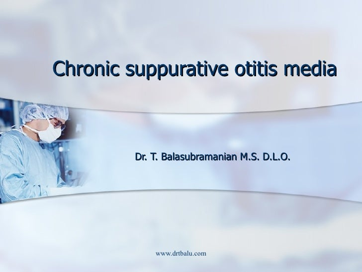 Chronic suppurative otitis media Dr. T. Balasubramanian M.S. D.L.O.