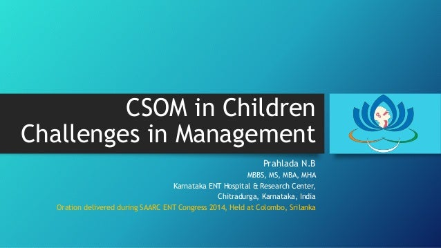 CSOM in Children Challenges in Management Prahlada N.B MBBS, MS, MBA, MHA Karnataka ENT Hospital & Research Center, Chitra...