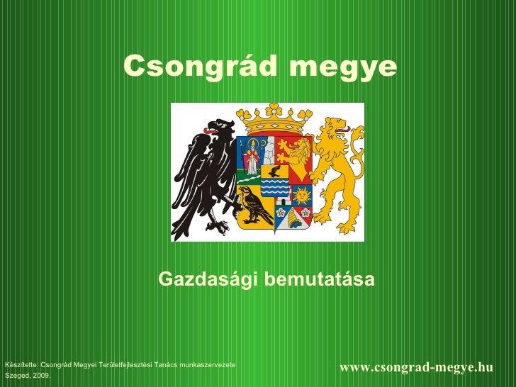 Csongrád megye Gazdasági bemutatása Készítette: Csongrád  M egyei  Területfejlesztési Tanács munkaszervezete Szeged, 200 9...