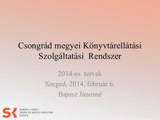 Csongrád megyei Könyvtárellátási Szolgáltatási Rendszer 2014-es tervek Szeged, 2014. február 6. Bajusz Jánosné