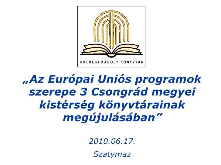 """"""" Az Európai Uniós programok szerepe 3 Csongrád megyei kistérség könyvtárainak megújulásában"""" 2010.06.17. Szatymaz"""