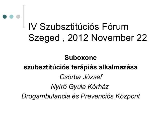 IV Szubsztitúciós Fórum  Szeged , 2012 November 22             Suboxoneszubsztitúciós terápiás alkalmazása           Csorb...