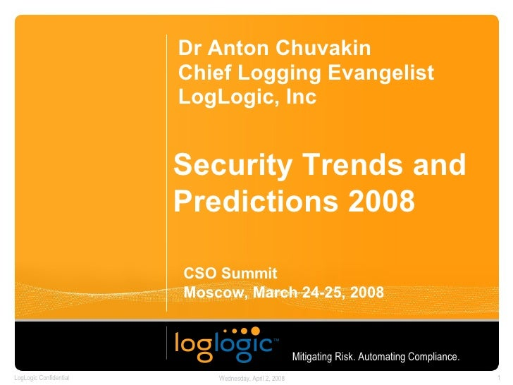 Security Trends and Predictions 2008 Dr Anton Chuvakin Chief Logging Evangelist LogLogic, Inc Mitigating Risk. Automating ...