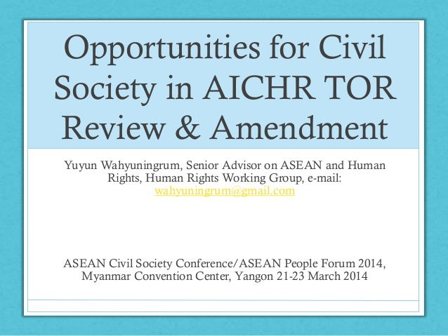 Opportunities for Civil Society in AICHR TOR Review & Amendment Yuyun Wahyuningrum, Senior Advisor on ASEAN and Human Righ...