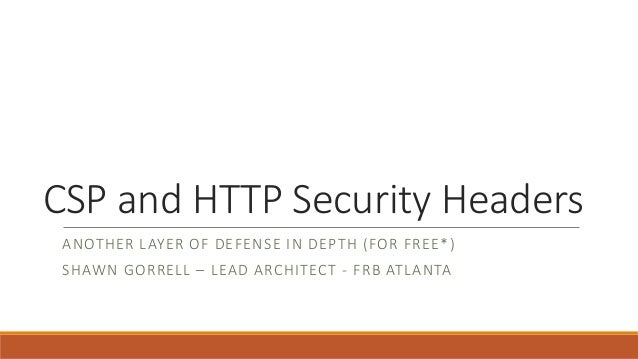 CSP and HTTP Security Headers ANOTHER LAYER OF DEFENSE IN DEPTH (FOR FREE*) SHAWN GORRELL – LEAD ARCHITECT - FRB ATLANTA