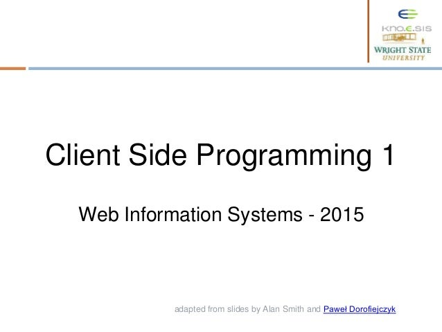 adapted from slides by Alan Smith and Paweł Dorofiejczyk. Web Information Systems - 2015 Client Side Programming 1