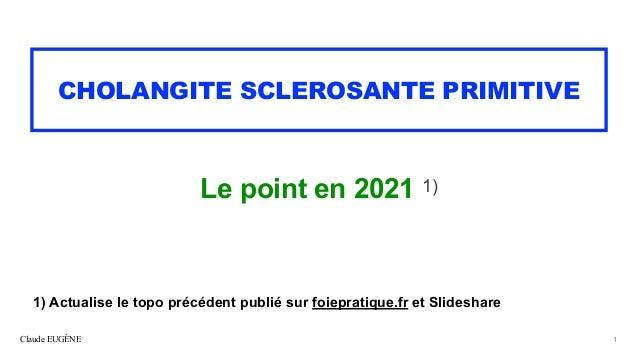 Claude EUGÈNE CHOLANGITE SCLEROSANTE PRIMITIVE Le point en 2021 1) 1 1) Actualise le topo précédent publié sur foiepratiqu...