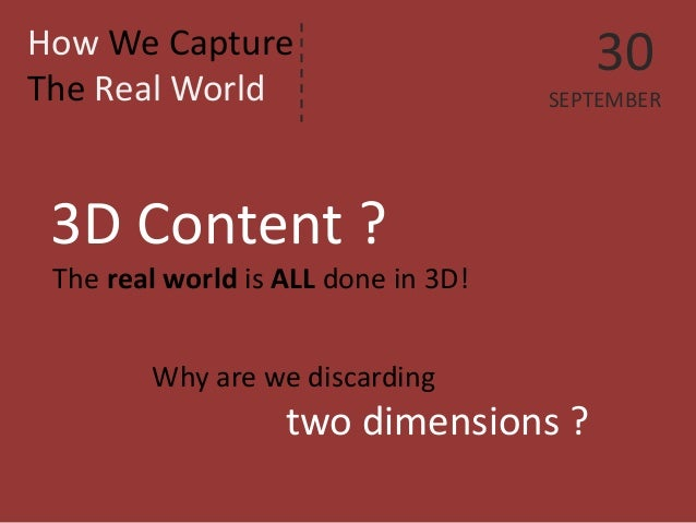 How We Capture The Real World  3D Content ?  The real world is ALL done in 3D!  Why are we discarding  two dimensions ?  3...
