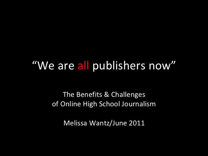 """ We are  all  publishers now"" The Benefits & Challenges of Online High School Journalism Melissa Wantz/June 2011"