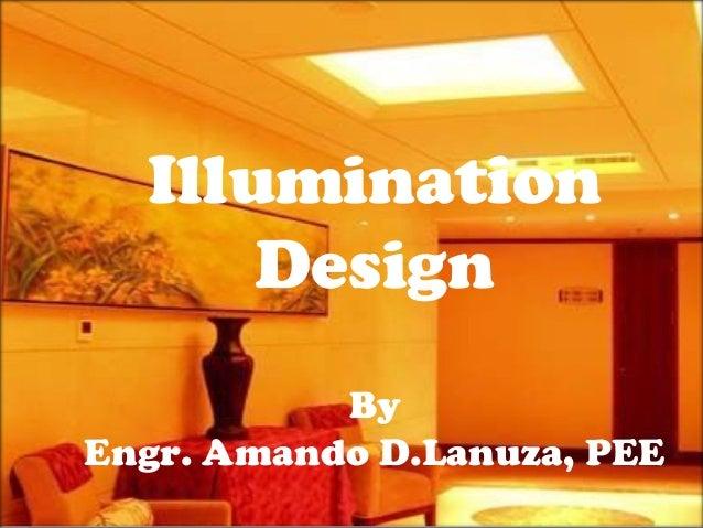 Illumination Design Illumination Design By Engr. Amando D.Lanuza, PEE