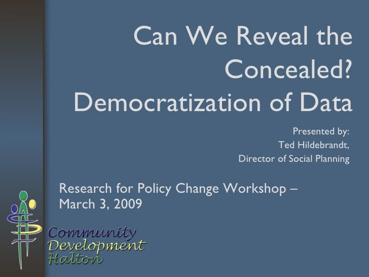 Can We Reveal the Concealed? Democratization of Data Research for Policy Change Workshop – March 3, 2009 Presented by: Ted...