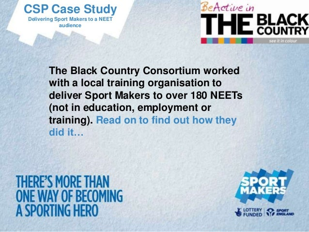 CSP Case Study Delivering Sport Makers to a NEET audience  The Black Country Consortium worked with a local training organ...