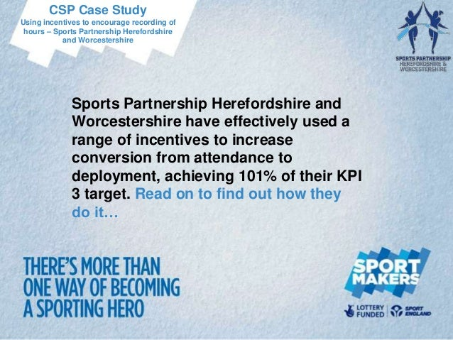CSP Case StudyUsing incentives to encourage recording of hours – Sports Partnership Herefordshire           and Worcesters...