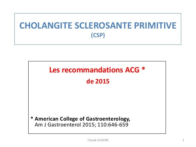 CHOLANGITE SCLEROSANTE PRIMITIVE (CSP) Les recommandations ACG * de 2015 * American College of Gastroenterology, Am J Gast...