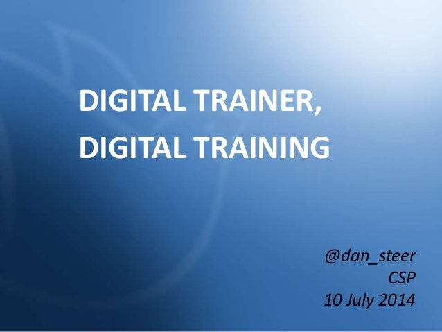 DIGITAL TRAINER, DIGITAL TRAINING @dan_steer CSP 10 July 2014