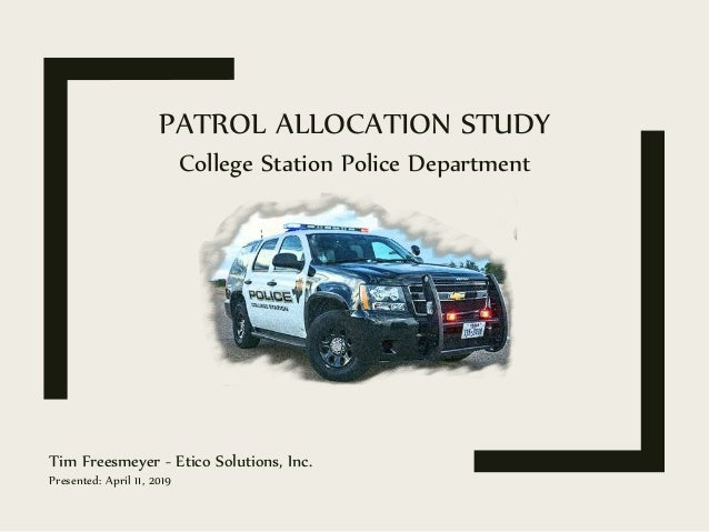 PATROL ALLOCATION STUDY Tim Freesmeyer - Etico Solutions, Inc. Presented: April 11, 2019 College Station Police Department