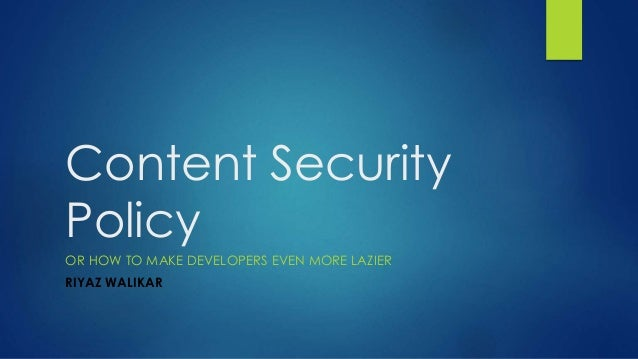 Content Security Policy OR HOW TO MAKE DEVELOPERS EVEN MORE LAZIER RIYAZ WALIKAR