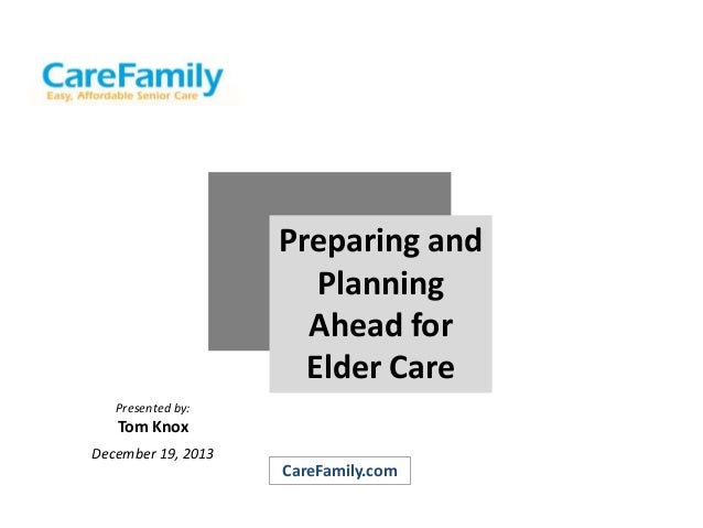 Preparing and Planning Ahead for Elder Care Presented by:  Tom Knox December 19, 2013  CareFamily.com