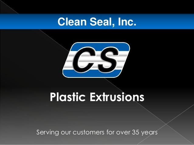 Serving our customers for over 35 years Clean Seal, Inc. Plastic Extrusions