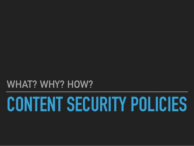 CONTENT SECURITY POLICIES WHAT? WHY? HOW?