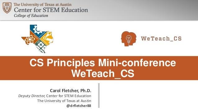 CS Principles Mini-conference WeTeach_CS Carol Fletcher, Ph.D. Deputy Director, Center for STEM Education The University o...