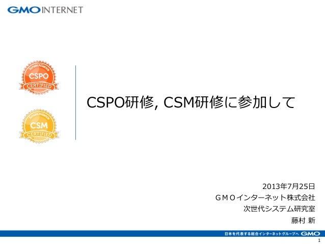 1 2013年7月25日 GMOインターネット株式会社 次世代システム研究室 藤村 新 CSPO研修, CSM研修に参加して
