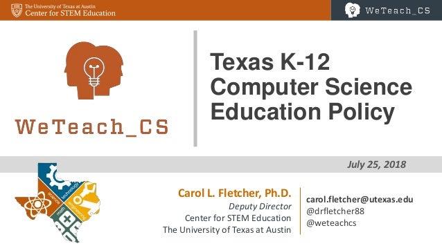 1 July 25, 2018 Texas K-12 Computer Science Education Policy Carol L. Fletcher, Ph.D. Deputy Director Center for STEM Educ...