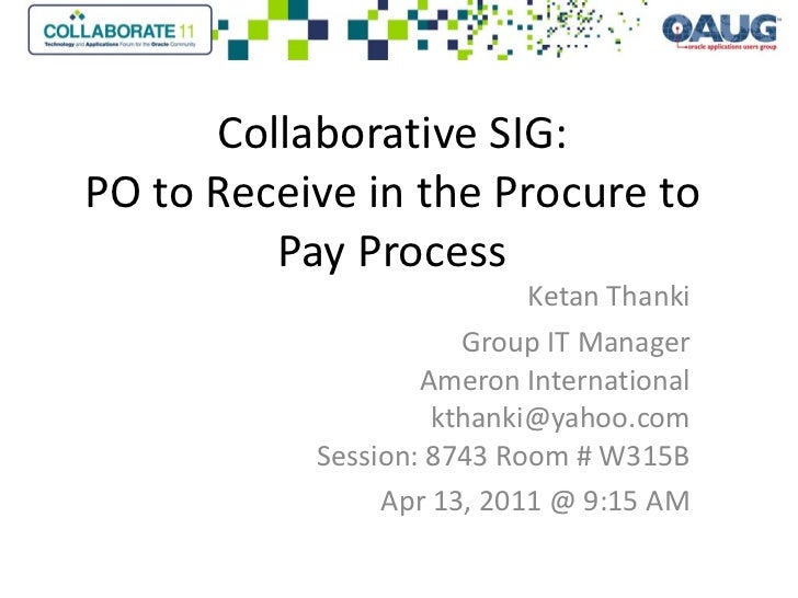 Collaborative SIG: PO to Receive in the Procure to Pay Process Ketan Thanki Group IT Manager Ameron International [email_a...