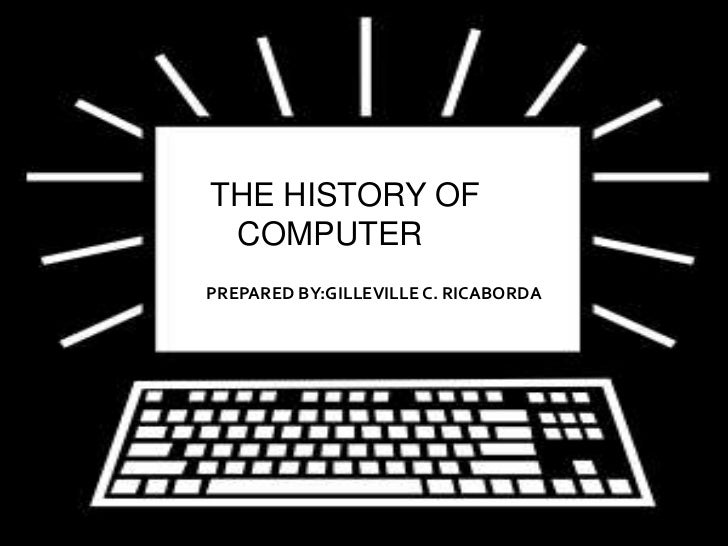 THE HISTORY OF COMPUTERPREPARED BY:GILLEVILLE C. RICABORDA