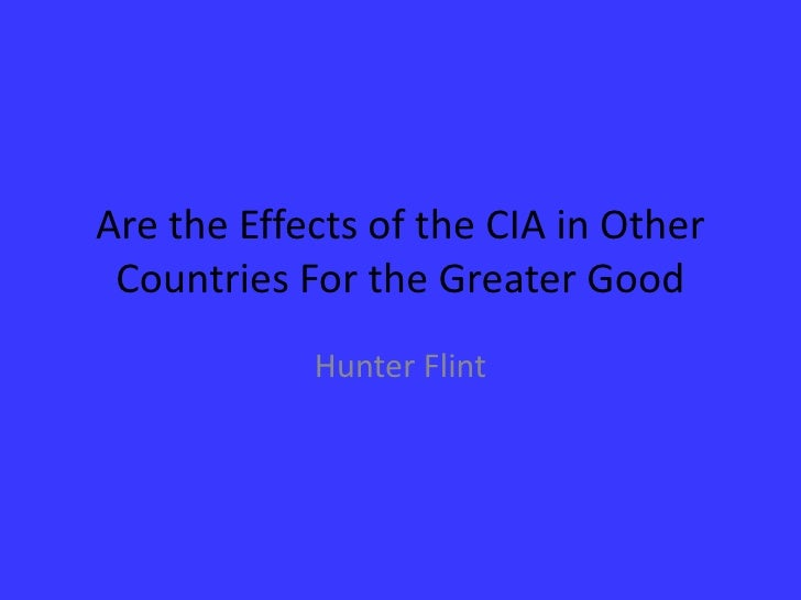Are the Effects of the CIA in Other Countries For the Greater Good<br />Hunter Flint<br />