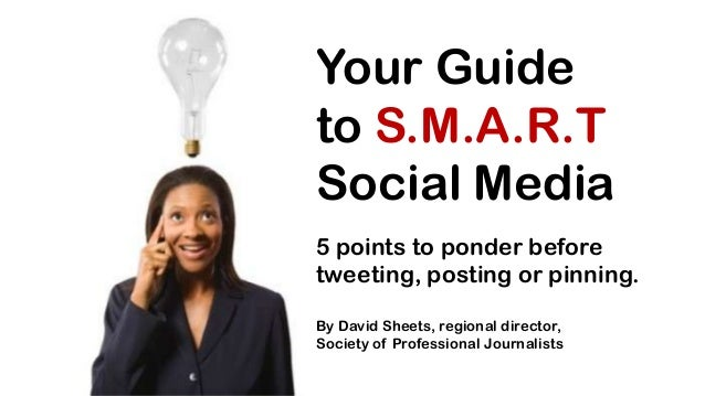 Your Guide to S.M.A.R.T Social Media 5 points to ponder before tweeting, posting or pinning. By David Sheets, regional dir...