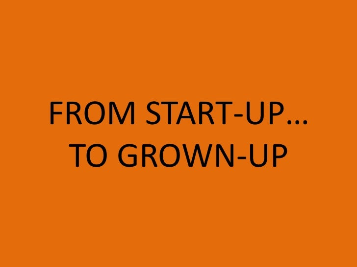FROM START-UP… TO GROWN-UP