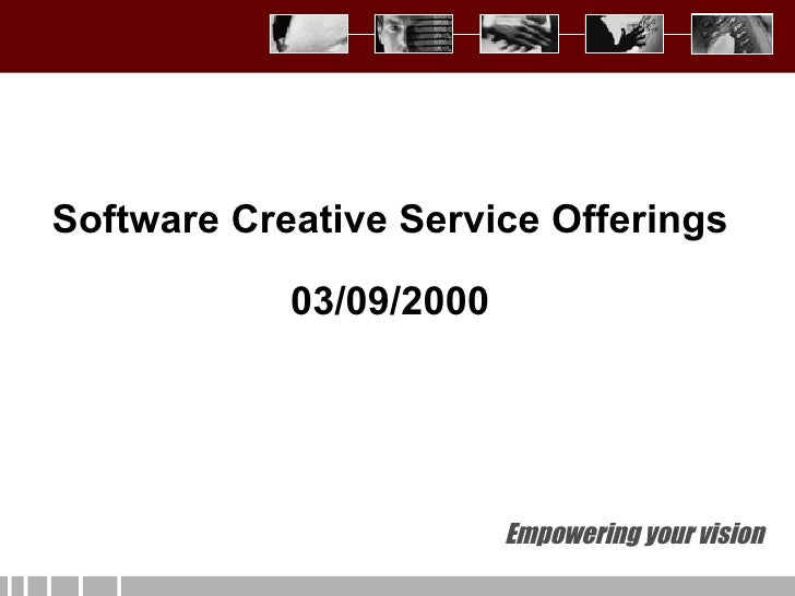 Empowering your vision Software Creative Service Offerings 03/09/2000