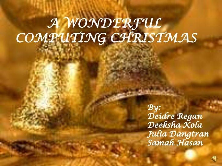 A WONDERFULCOMPUTING CHRISTMAS             By:             Deidre Regan             Deeksha Kola             Julia Dangtra...