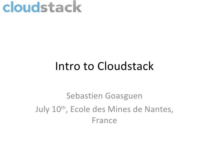 Intro to Cloudstack         Sebastien GoasguenJuly 10th, Ecole des Mines de Nantes,                 France