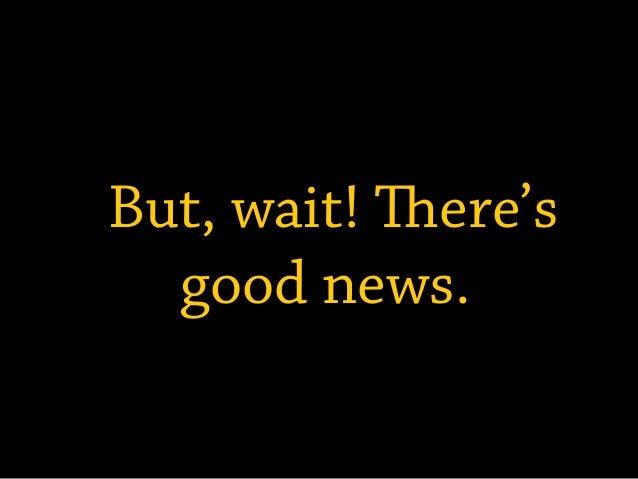 But, wait! ere's  good news.
