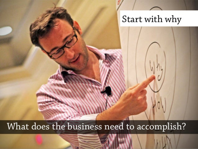 Start with whyWhat does the business need to accomplish?
