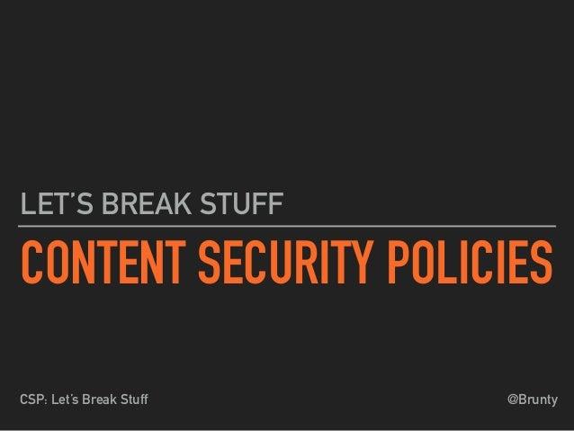 @BruntyCSP: Let's Break Stuff CONTENT SECURITY POLICIES LET'S BREAK STUFF