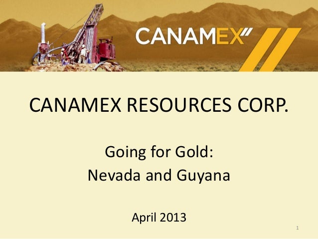 CANAMEX RESOURCES CORP.Going for Gold:Nevada and GuyanaApril 20131