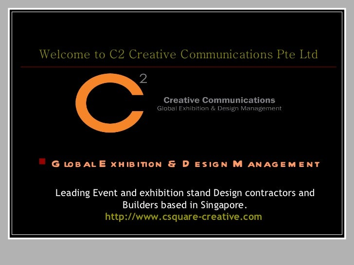 Welcome to C2 Creative Communications  Pte  Ltd <ul><li>Global Exhibition & Design Management Leading Event and exhibition...