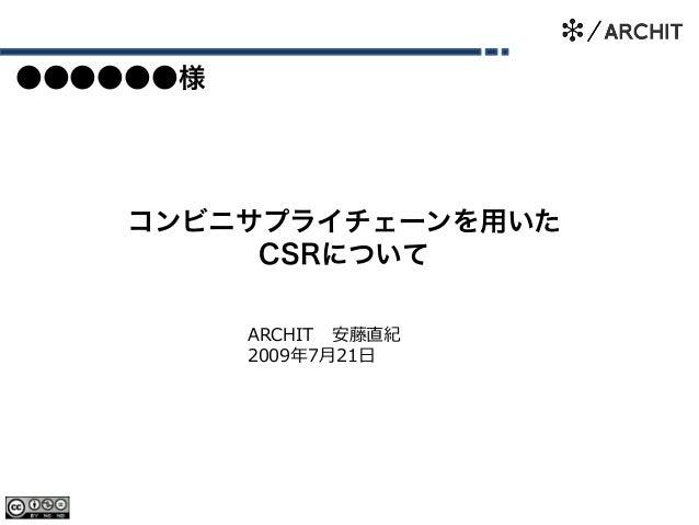 コンビニサプライチェーンを用いた CSRについて ARCHIT 安藤直紀 2009年7月21日 ●●●●●●様