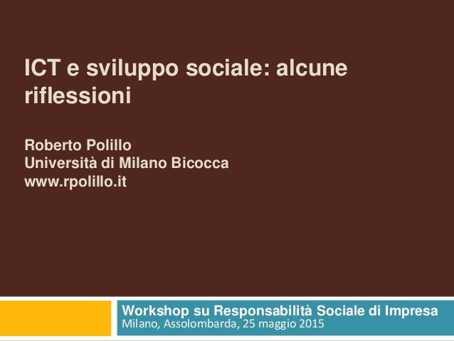 ICT e sviluppo sociale: alcune riflessioni Roberto Polillo Università di Milano Bicocca www.rpolillo.it Workshop su Respon...