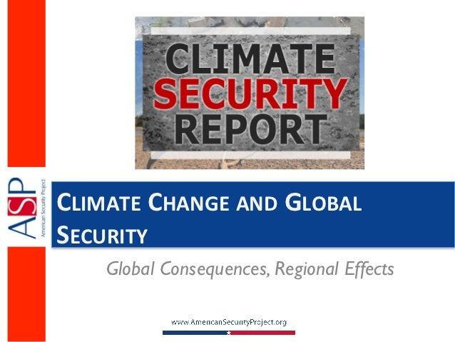 CLIMATE	  CHANGE	  AND	  GLOBAL	  SECURITY	        Global Consequences, Regional Effects