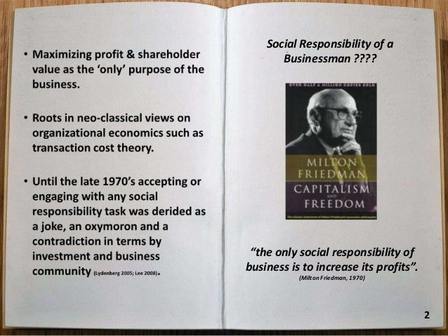 the social responsibility of business is to increase its profits That is why, in my book capitalism and freedom, i have called it a fundamentally subversive doctrine in a free society, and have said that in such a society, there is one and only one social responsibility of business–to use it resources and engage in activities designed to increase its profits so long as it stays within the rules of the .
